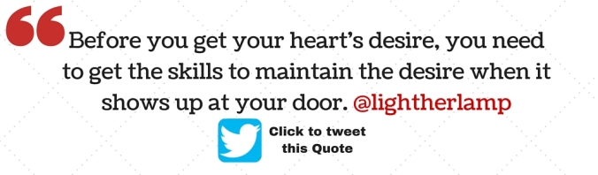-Before you get your heart's desire, you need to get the skills to maintain the desire when it shows up at your door.- @lightherlamp