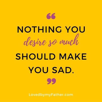Nothing you desireso muchshould make you sad. (3)